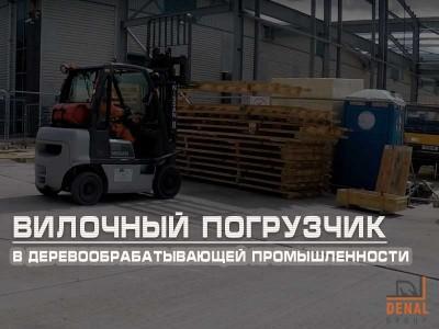 Применение вилочного погрузчика в деревообрабатывающей промышленности